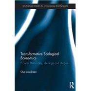 Transformative Ecological Economics: Process philosophy, ideology and utopia by Jakobsen; Ove Daniel, 9781138637764