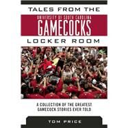Tales from the University of South Carolina Gamecocks Locker Room: A Collection of the Greatest Gamecock Stories Ever Told by Price, Tom, 9781613217764