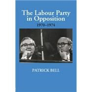 The Labour Party in Opposition 1970-1974 by Bell,Patrick, 9781138867765