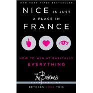 Nice Is Just a Place in France How to Win at Basically Everything by Betches, The, 9781451687767