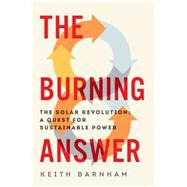 The Burning Answer: The Solar Revolution: a Quest for Sustainable Power by Barnham, Keith, 9781605987767