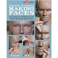 Ceramic Sculpture: Making Faces A Guide to Modeling the Head and Face with Clay by Irvine, Alex, 9781454707769