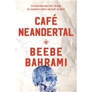 Café Neandertal Excavating Our Past in One of Europe's Most Ancient Places by Bahrami, Beebe, 9781619027770