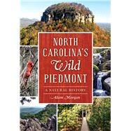 North Carolina�s Wild Piedmont: A Natural History by Morgan, Adam, 9781626197770