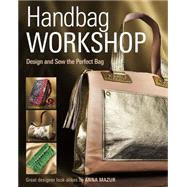 Handbag Workshop: Design and Sew the Perfect Bag by Mazur, Anna M., 9781621137771