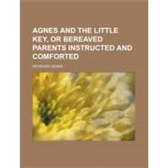 Agnes and the Little Key: Or Bereaved Parents Instructed and Comforted by Adams, Nehemiah, 9780217167772