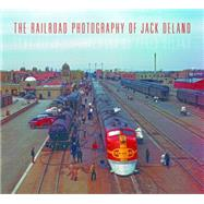 The Railroad Photography of Jack Delano by Reevy, Tony; Delano, Pablo, 9780253017772