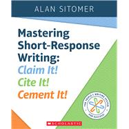 Mastering Short-Response Writing Claim It! Cite It! Cement It! by Sitomer, Alan, 9781338157772
