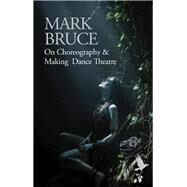 On Choreography & Making Dance Theatre by Bruce, Mark, 9781783197774