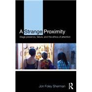 A Strange Proximity: Stage Presence, Failure, and the Ethics of Attention by Foley Sherman; Jon, 9781138907775
