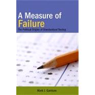 A Measure of Failure: The Political Origins of Standardized Testing by Garrison, Mark J., 9781438427775