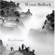 Wynn Bullock: Revelations by Abbott, Brett; Bullock-Wilson, Barbara (CON); Kelly, Maria L. (CON), 9780292757776