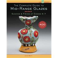 The Complete Guide to Mid-Range Glazes Glazing and Firing at Cones 4-7 by Britt, John, 9781454707776