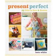Present Perfect: 25 Gifts to Sew & Bestow by White, Betz, 9781596687776