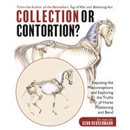 Collection or Contortion? Exposing the Misconceptions and Exploring the Truths of Horse Positioning and Bend by Heuschmann, Gerd, 9781570767777