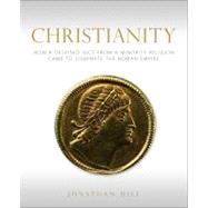 Christianity : How a Despised Sect from a Minority Religion Came to Dominate the Roman Empire by Hill, Jonathan, 9780800697778