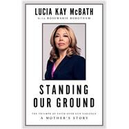 Standing Our Ground The Triumph of Faith Over Gun Violence: A Mother's Story by McBath, Lucia Kay; Robotham, Rosemarie, 9781501187780