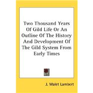 Two Thousand Years of Gild Life or an Outline of the History and Development of the Gild System from Early Times by Lambert, J. Malet, 9780548117781