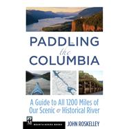 Paddling the Columbia: A Guide to All 1200 Miles of Our Scenic & Historical River by Roskelley, John, 9781594857782