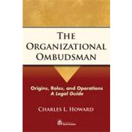 The Organizational Ombudsman: Origins, Roles, and Operations-- a Legal Guide by HOWARD CHARLES, 9781604427783