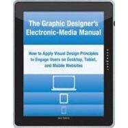 The Graphic Designer's Electronic-media Manual: How To Apply Visual Design Principles To Engage Users On Desktop, Tablet, And Mobile Websites