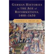 German Histories in the Age of Reformations, 1400–1650 by Thomas A. Brady Jr., 9780521717786