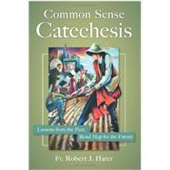 Common Sense Catechesis: Lessons from the Past, Road Map for the Future by Fr. Robert Hater,, 9781612787787