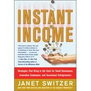 Instant Income : Strategies That Bring in the Cash for Small Businesses, Innovative Employees, and Occasional Entrepreneurs by Switzer, Janet, 9780071487788