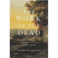 The Work of the Dead: A Cultural History of Mortal Remains by Laqueur, Thomas W., 9780691157788