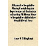 A Manual of Vegetable Plants: Containing the Experiences of the Author in Starting All Those Kinds of Vegetables Which Are Most Difficult for a Novice to Produce from Seeds by Tillinghast, Isaac F.; Gerhart, Emanuel Vogel, 9781154467789