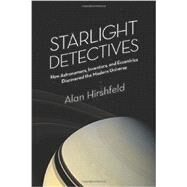 Starlight Detectives: How Astronomers, Inventors, and Eccentrics Discovered the Modern Universe by Hirshfeld, Alan, 9781934137789