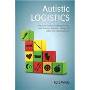 Autistic Logistics: A Parent's Guide to Tackling Bedtime, Toilet Training, Tantrums, Hitting, and Other Everyday Challenges by Wilde, Kate, 9781849057790
