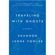 Traveling with Ghosts A Memoir by Fowler, Shannon Leone, 9781501107795