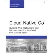 Cloud Native Go Building Web Applications and Microservices for the Cloud with Go and React by Hoffman, Kevin; Nemeth, Dan, 9780672337796