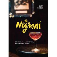 The Negroni: Drinking to La Dolce Vita, With Recipes & Lore by Regan, Gary; Puleio, Kelly, 9781607747796