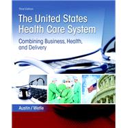 The United States Health Care System Combining Business, Health, and Delivery by Austin, Anne; Wetle, Victoria, 9780134297798