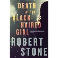 Death of the Black-haired Girl by Stone, Robert, 9780544227798