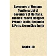 Governors of Montana Territory : List of Governors of Montana, Thomas Francis Meagher, Preston Leslie, Benjamin F. Potts, Green Clay Smith by , 9781155357799
