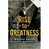 Rise to Greatness Abraham Lincoln and America's Most Perilous Year by Von Drehle, David, 9781250037800
