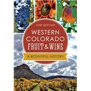 Western Colorado Fruit & Wine: A Bountiful History by Buchan, Jodi, 9781626197800