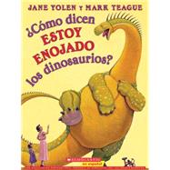 ¿Cómo dicen ESTOY ENOJADO los dinosaurios? (Spanish language edition of How Do Dinosaurs Say I'M MAD!) by Yolen, Jane; Teague, Mark, 9780545627801