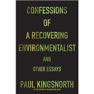 Confessions of a Recovering Environmentalist and Other Essays by Kingsnorth, Paul, 9781555977801