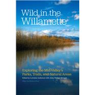 Wild in the Willamette: Exploring the Mid-valley's Parks, Trails, and Natural Areas by Anderson, Lorraine; Metzger, Abby Phillips, 9780870717802