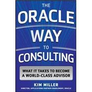 The Oracle Way to Consulting: What it Takes to Become a World-Class Advisor by Miller, Kim, 9780071847803