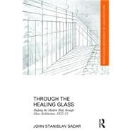 Through the Healing Glass: Shaping the Modern Body through Glass Architecture, 1925-35 by Sadar; John Stanislav, 9781138837805