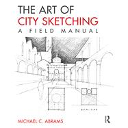 The Art of City Sketching: A Field Manual by Abrams; Michael, 9780415817806