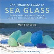 The Ultimate Guide to Sea Glass: Finding, Collecting, Identifying, and Using the Ocean's Most Beautiful Stones by Beuke, Mary Beth; Armstrong, Lisl, 9781628737806