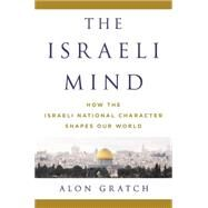 The Israeli Mind How the Israeli National Character Shapes Our World by Gratch, Alon, 9781250067807