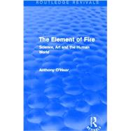 The Element of Fire (Routledge Revivals): Science, Art and the Human World by O'Hear; Anthony, 9780415727808