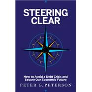 Steering Clear: How to Avoid a Debt Crisis and Secure Our Economic Future by Peterson, Peter G., 9781591847809